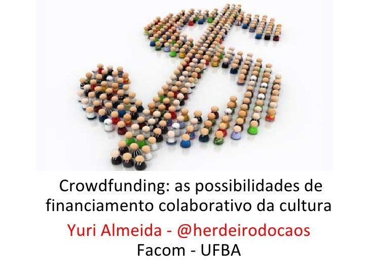 Crowdfunding:aspossibilidadesdefinanciamentocolaborativodacultura    YuriAlmeida-@herdeirodocaos             Fa...