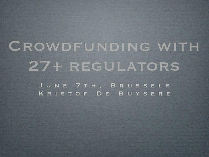 Crowdfunding with  27+ regulators  J u n e 7 t h , B r u s s e l s  K r i s t o f D e B u y s e r e