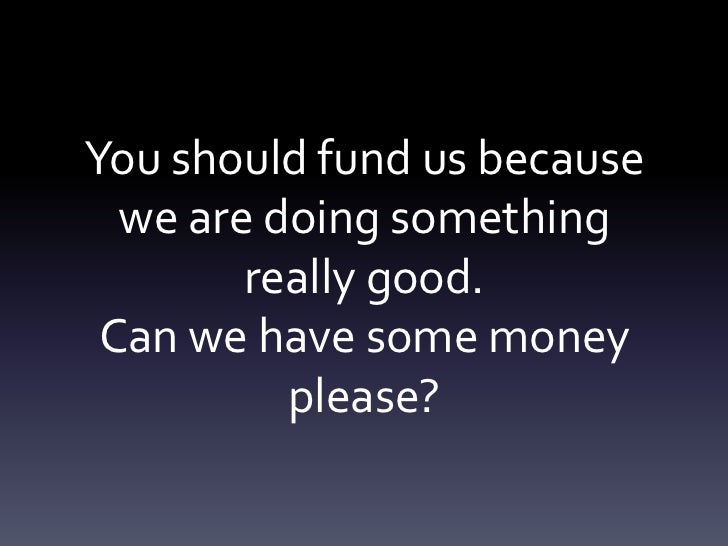 You should fund us because  we are doing something        really good. Can we have some money          please?