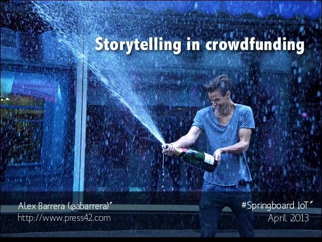 Storytelling in crowdfunding  Alex Barrera (@abarrera)˝ http://www.press42.com  #Springboard IoT˝ April 2013