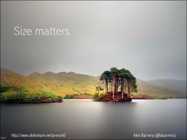 Size matters  http://www.slideshare.net/press42  Alex Barrera (@abarrera)