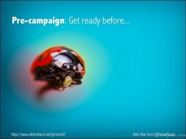 Pre-campaign: Get ready before...  http://www.slideshare.net/press42  Alex Barrera (@abarrera)
