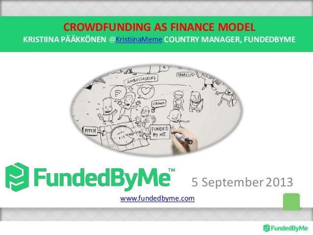 CROWDFUNDING AS FINANCE MODEL KRISTIINA PÄÄKKÖNEN COUNTRY MANAGER, FUNDEDBYME 5 September2013 @KristiinaMeme www.fundedbym...