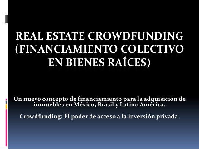 REAL ESTATE CROWDFUNDING (FINANCIAMIENTO COLECTIVO EN BIENES RAÍCES) Un nuevo concepto de financiamiento para la adquisici...
