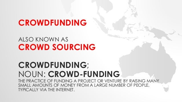 CROWDFUNDING  ALSO KNOWN AS  CROWD SOURCING  CROWDFUNDING;  NOUN: CROWD-FUNDING  THE PRACTICE OF FUNDING A PROJECT OR VENT...