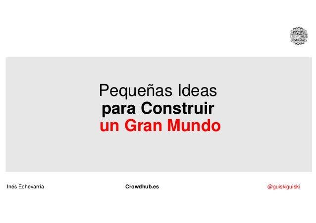Pequeñas Ideas para Construir un Gran Mundo Inés Echevarría Crowdhub.es @guiskiguiski