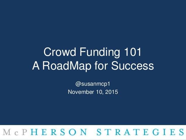 Crowd Funding 101 A RoadMap for Success @susanmcp1 November 10, 2015