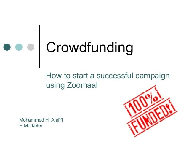 Crowdfunding How to start a successful campaign using Zoomaal Mohammed H. Alafifi E-Marketer