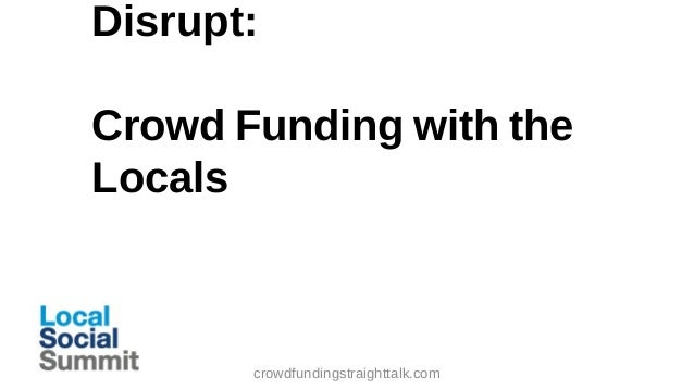 Disrupt: Crowd Funding with the Locals  crowdfundingstraighttalk.com