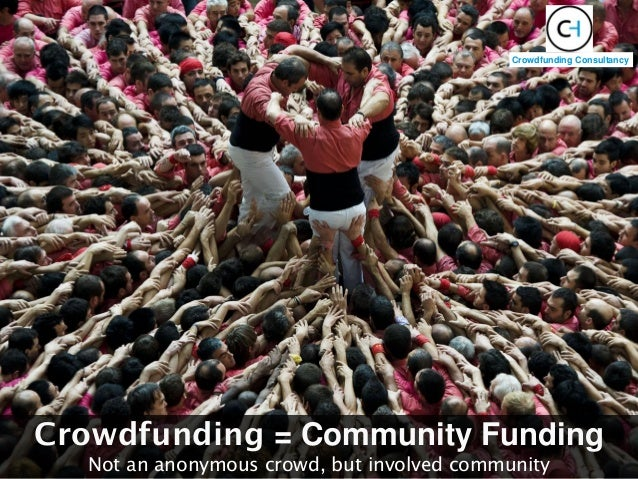 Crowdfunding = Community Funding Not an anonymous crowd, but involved community Crowdfunding Consultancy