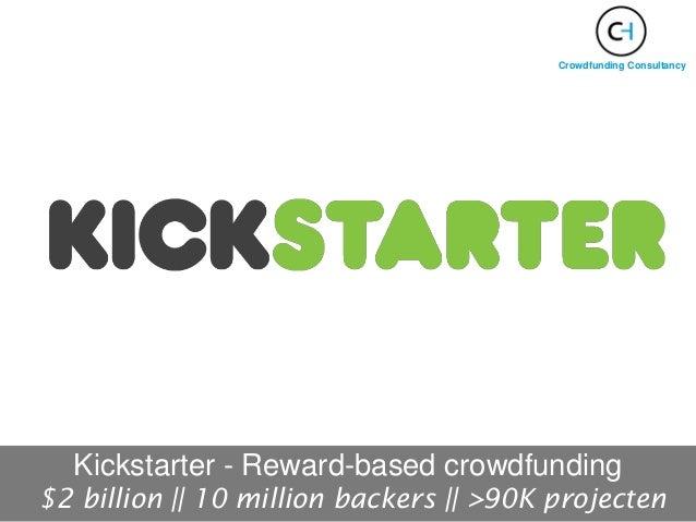 Kickstarter - Reward-based crowdfunding $2 billion || 10 million backers || >90K projecten Crowdfunding Consultancy