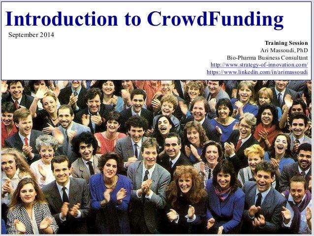Introduction to CrowdFunding September 2014 Training Session Ari Massoudi, PhD Bio-Pharma Business Consultant http://www.s...