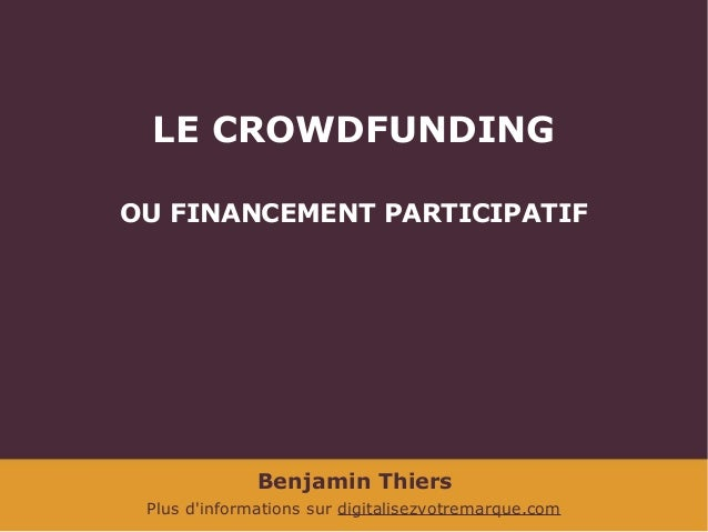 LE CROWDFUNDING OU FINANCEMENT PARTICIPATIF  Benjamin Thiers Plus d'informations sur digitalisezvotremarque.com