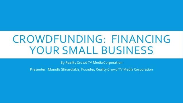 CROWDFUNDING: FINANCING YOUR SMALL BUSINESS By Reality CrowdTV Media Corporation Presenter: Manolis Sfinarolakis, Founder,...