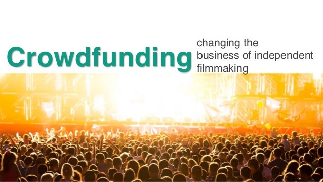 changing the business of independent filmmaking Crowdfunding