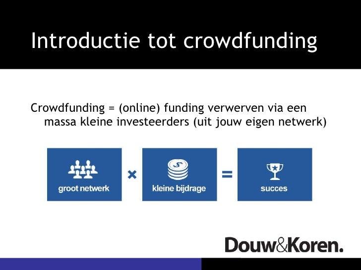 Introductie tot crowdfunding <ul><li>Crowdfunding = (online) funding verwerven via een massa kleine investeerders (uit jou...