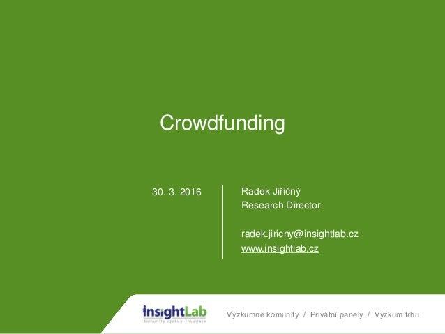 Výzkumné komunity / Privátní panely / Výzkum trhu Crowdfunding Radek Jiřičný Research Director radek.jiricny@insightlab.cz...