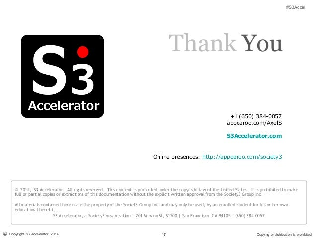17© Copyright S3 Accelerator 2014 Copying or distribution is prohibited #S3Accel © 2014, S3 Accelerator. All rights reserv...