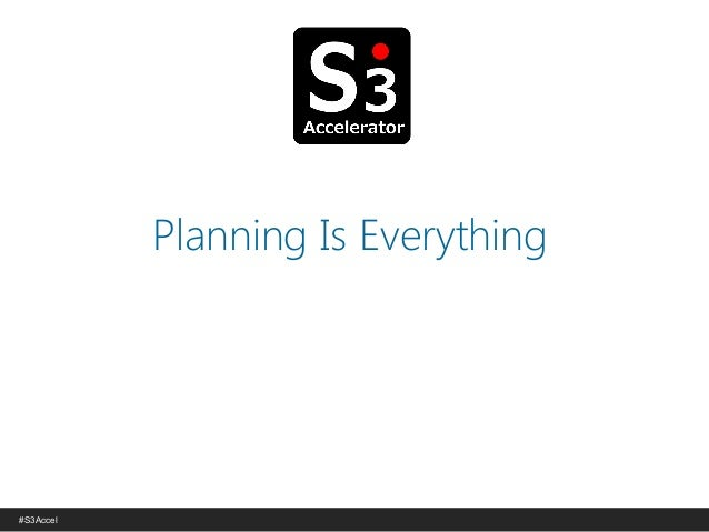 © Copyright S3 Academy 2014#S3Accel Planning Is Everything
