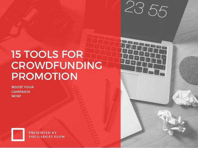 15 TOOLS FOR CROWDFUNDING PROMOTION BOOST YOUR CAMPAIGN NOW! PRESENTED BY THE GADGET FLOW