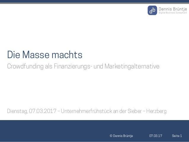 07.03.17© Dennis Brüntje Seite 1 Die Masse machts Crowdfunding als Finanzierungs- und Marketingalternative Dienstag, 07.03...