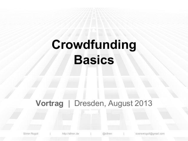 Crowdfunding Basics  Vortrag | Dresden, August 2013  Sören Rogoll  |  http://s8ren.de  |  @s8ren  |  soerenrogoll@gmail.co...