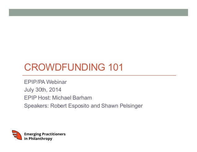 CROWDFUNDING 101 EPIP/PA Webinar July 30th, 2014 EPIP Host: Michael Barham Speakers: Robert Esposito and Shawn Pelsinger