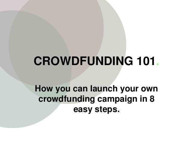 CROWDFUNDING 101. How you can launch your own crowdfunding campaign in 8 easy steps.