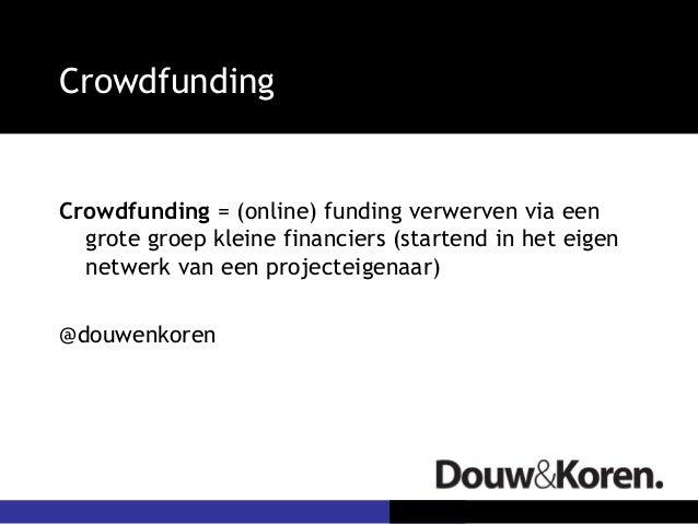 CrowdfundingCrowdfunding = (online) funding verwerven via eengrote groep kleine financiers (startend in het eigennetwerk v...