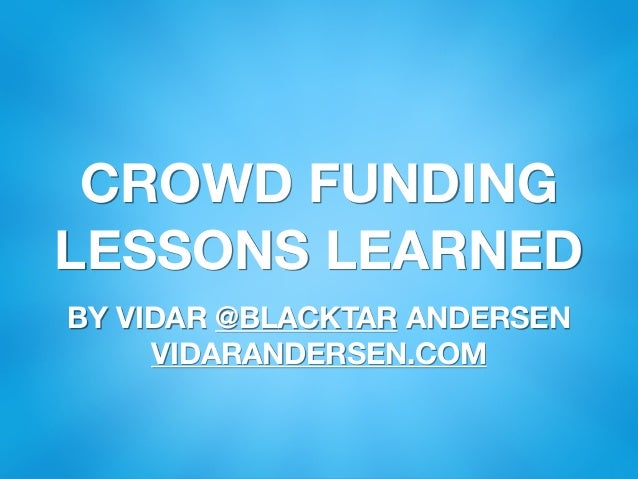 CROWD FUNDING LESSONS LEARNED BY VIDAR @BLACKTAR ANDERSEN VIDARANDERSEN.COM