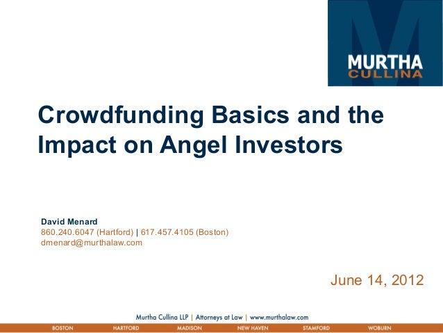 Crowdfunding Basics and the Impact on Angel Investors June 14, 2012 David Menard 860.240.6047 (Hartford) | 617.457.4105 (B...