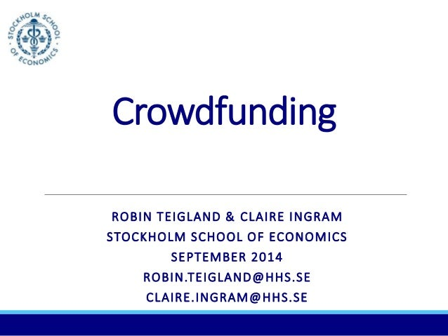 Crowdfunding  ROBIN TEIGLAND & CLAIRE INGRAM  STOCKHOLM SCHOOL OF ECONOMICS  SEPTEMBER 2014  ROBIN.TEIGLAND@HHS.SE  CLAIRE...