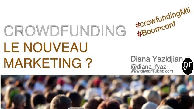CROWDFUNDING LE NOUVEAU MARKETING ? Diana Yazidjian @diana_fyaz www.dfyconsulting.com