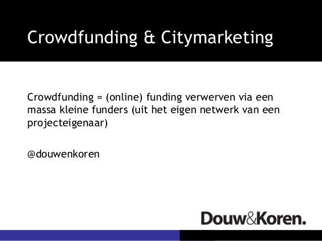 Crowdfunding & CitymarketingCrowdfunding = (online) funding verwerven via eenmassa kleine funders (uit het eigen netwerk v...