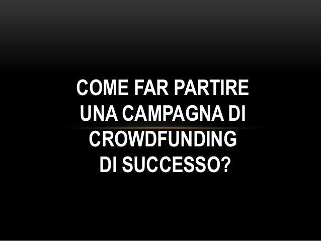COME FAR PARTIREUNA CAMPAGNA DI CROWDFUNDING  DI SUCCESSO?