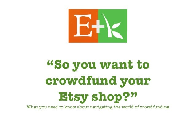 """""""So you want tocrowdfund yourEtsy shop?""""What you need to know about navigating the world of crowdfunding"""