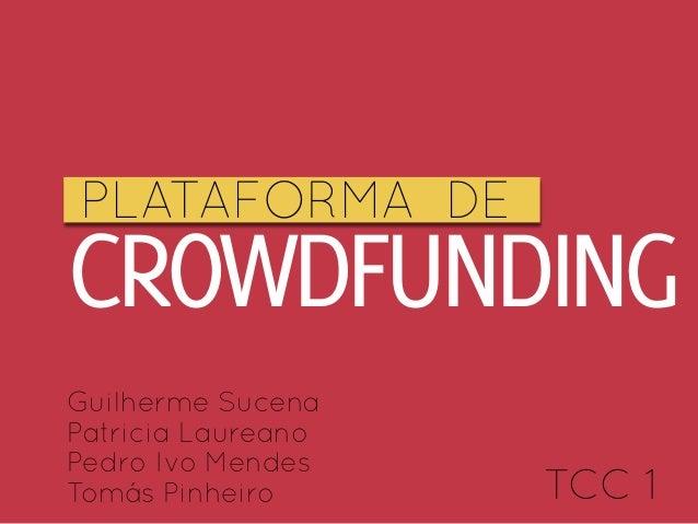 PLATAFORMA DECROWDFUNDINGGuilherme SucenaPatricia LaureanoPedro Ivo MendesTomás Pinheiro      TCC 1