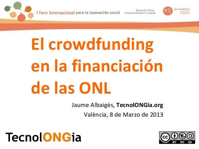 El crowdfundingen la financiaciónde las ONL     Jaume Albaigès, TecnolONGia.org         València, 8 de Marzo de 2013