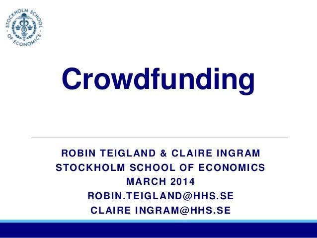 Crowdfunding ROBIN TEIGLAND & CLAIRE INGRAM STOCKHOLM SCHOOL OF ECONOMICS MARCH 2014 ROBIN.TEIGLAND@HHS.SE CLAIRE INGRAM@H...