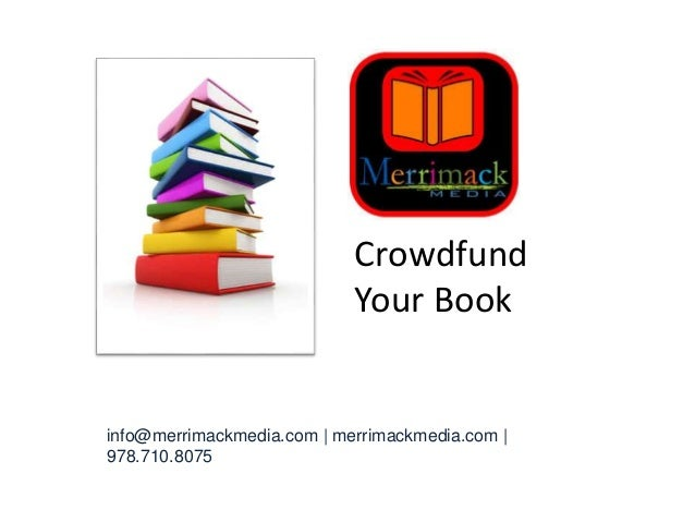 info@merrimackmedia.com | merrimackmedia.com | 978.710.8075 Crowdfund Your Book Your Book