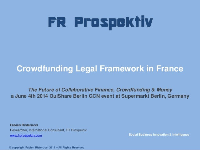 Crowdfunding Legal Framework in France The Future of Collaborative Finance, Crowdfunding & Money a June 4th 2014 OuiShare ...