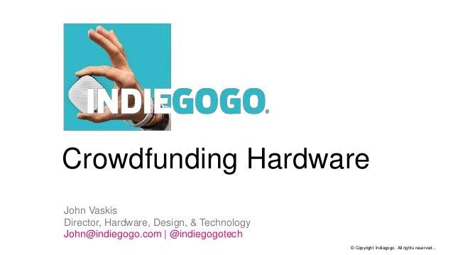 © Copyright Indiegogo. All rights reserved... Crowdfunding Hardware John Vaskis Director, Hardware, Design, & Technology J...