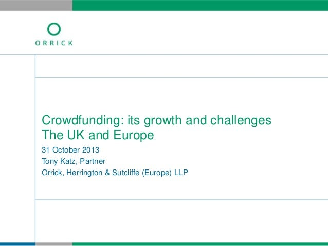 Crowdfunding: its growth and challenges The UK and Europe 31 October 2013 Tony Katz, Partner Orrick, Herrington & Sutcliff...