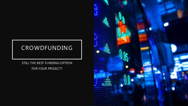 CROWDFUNDING STILL THE BEST FUNDING OPTION FOR YOUR PROJECT?