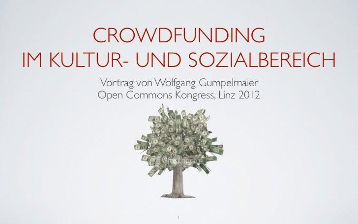 CROWDFUNDINGIM KULTUR- UND SOZIALBEREICH      Vortrag von Wolfgang Gumpelmaier      Open Commons Kongress, Linz 2012      ...