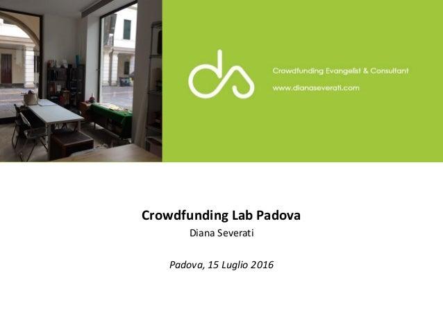 Crowdfunding Lab Padova Diana Severati Padova, 15 Luglio 2016