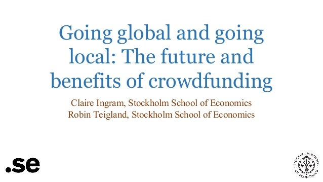 Going global and going local: The future and benefits of crowdfunding Claire Ingram, Stockholm School of Economics Robin T...