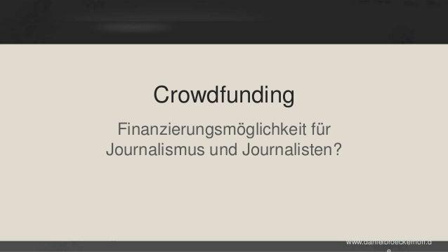 Crowdfunding Finanzierungsmöglichkeit für Journalismus und Journalisten?  www.danielbroeckerhoff.d