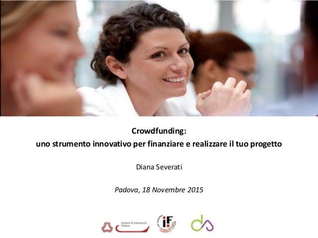 Crowdfunding: uno strumento innovativo per finanziare e realizzare il tuo progetto Diana Severati Padova, 18 Novembre 2015