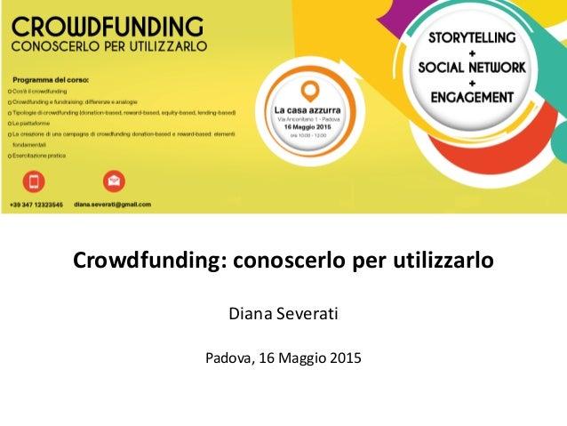 Crowdfunding: conoscerlo per utilizzarlo Diana Severati Padova, 16 Maggio 2015